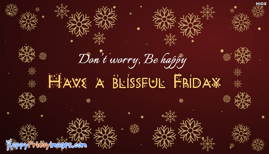 Don't Worry. Be Happy. Have A Blissful Friday - Happy Friday Images for Friends