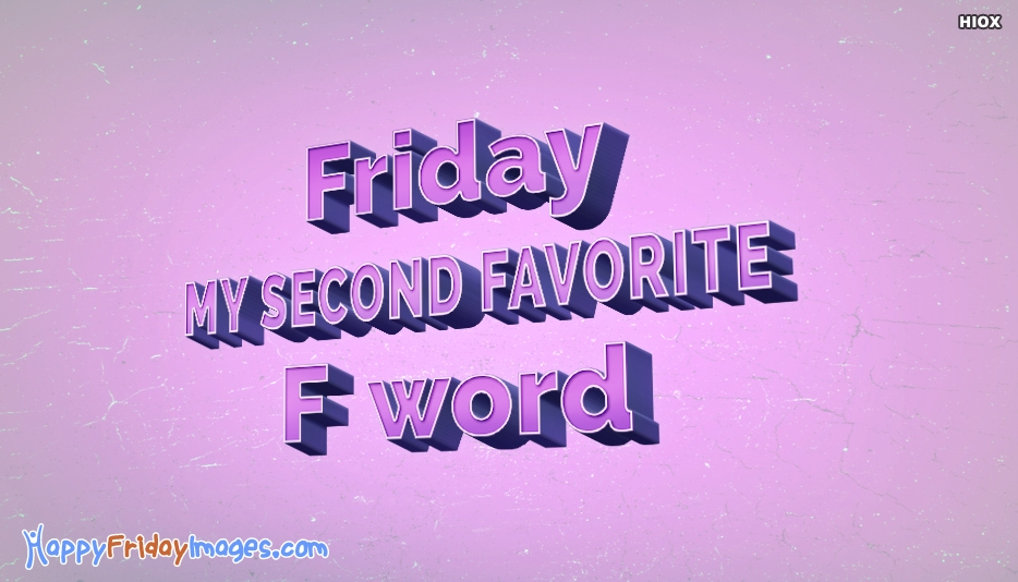 Friday, My Second Favorite F Word - Crazy Happy Friday Quotes and Images