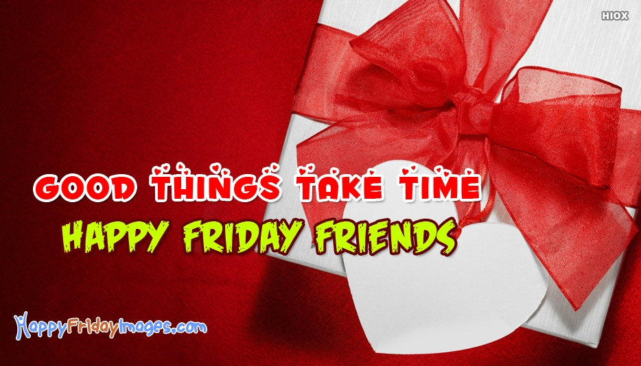Good Things Take Time. Happy Friday Friends - Happy Friday Images for Friends