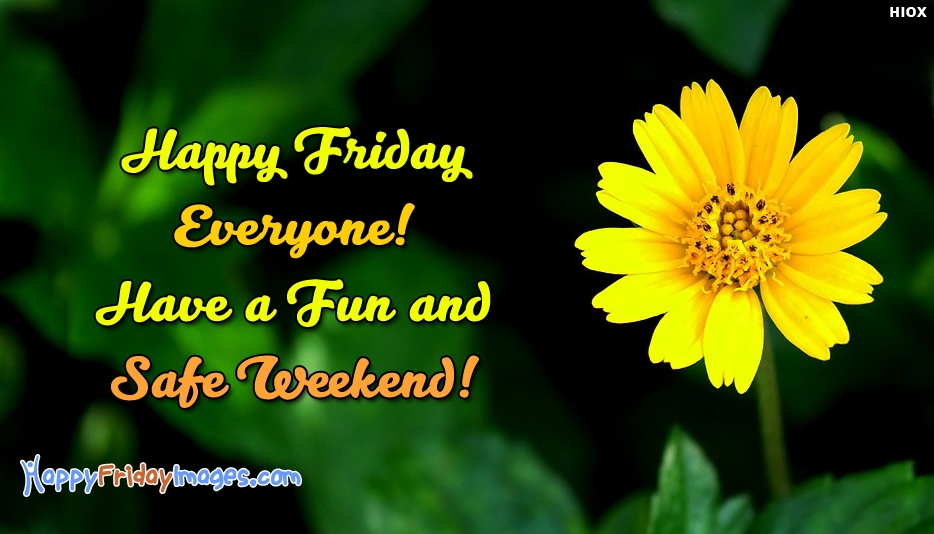 Happy Friday Everyone Have A Fun and Safe Weekend - Happy Friday Images for Everyone