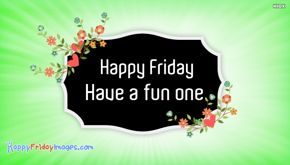 Happy Friday. Have A Fun One.