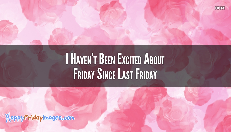 I Haven't Been Excited About Friday Since Last Friday