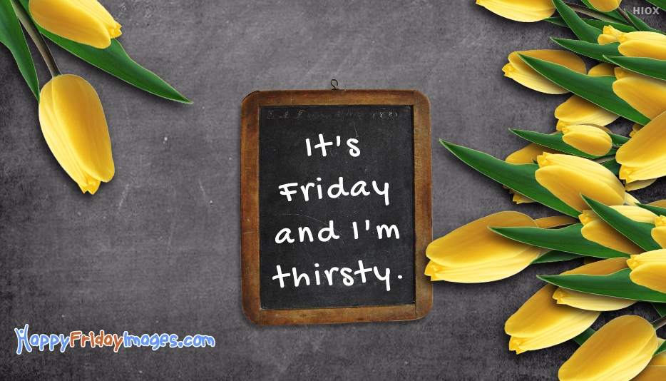 Its Friday And Im Thirsty
