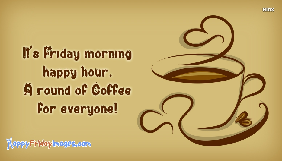 Its Friday Morning Happy Hour. A Round Of Coffee For Everyone