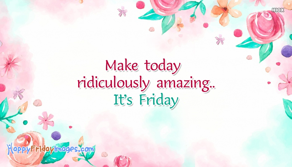 Make Today Ridiculously Amazing..It's Friday
