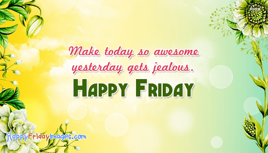 Make Today So Awesome Yesterday Gets Jealous. Happy Friday