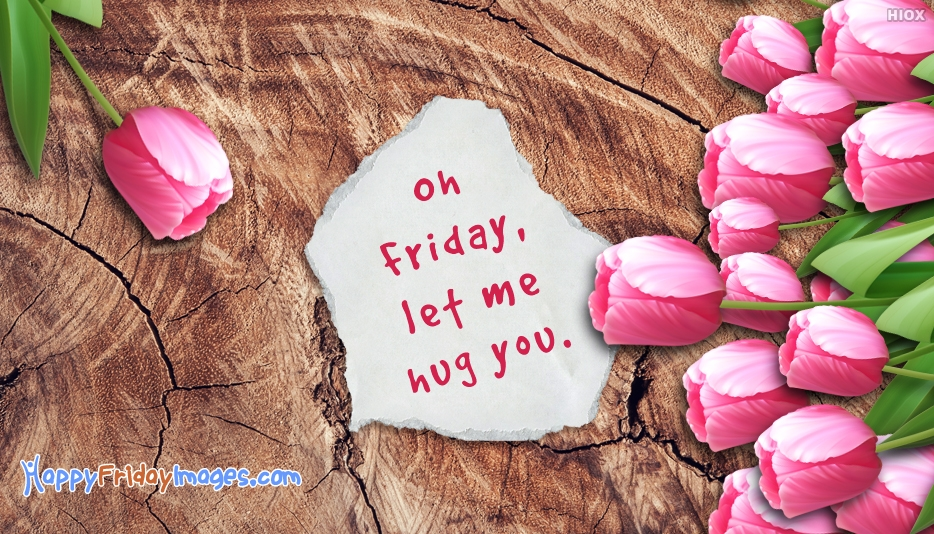 Oh Friday, Let Me Hug You