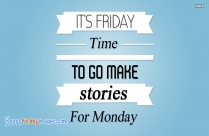 It's Friday. Time To Go Make Stories For Monday
