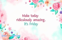 Make Today Ridiculously Amazing. Happy Friday