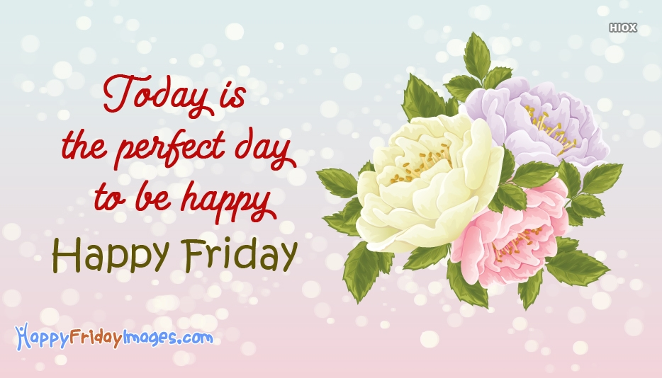 Today is The Perfect Day To Be Happy. Happy Friday