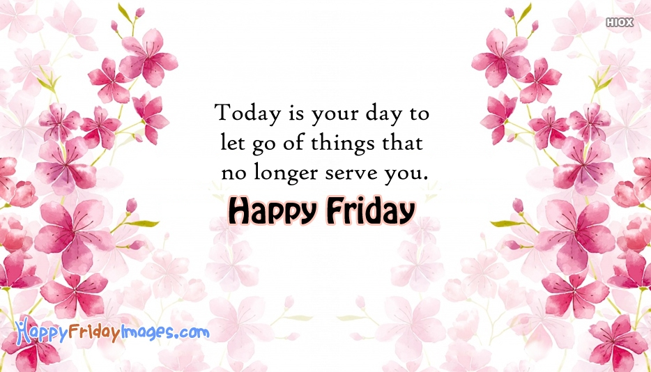 Today Is Your Day To Let Go Of Things That No Longer Serve You. Happy Friday